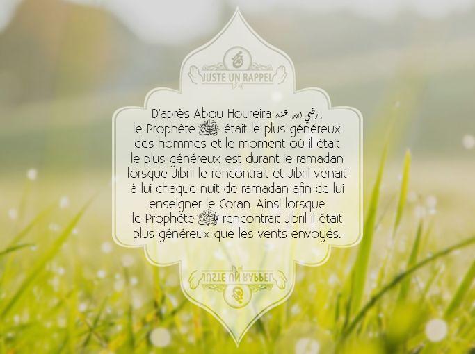 D'après Abou Houreira (qu'Allah l'agrée), le Prophète ﷺ était le plus généreux des hommes et le  moment où il était le plus généreux est durant le ramadan  lorsque Jibril le rencontrait et Jibril venait à lui chaque nuit de  ramadan afin de lui enseigner le Coran. Ainsi lorsque le Prophète (que la prière d'Allah et son salut soient sur lui) rencontrait Jibril il était plus généreux que les vents envoyés. [Rapporté par Boukhari dans son Sahih n°3220 et Mouslim dans son Sahih n°2308]