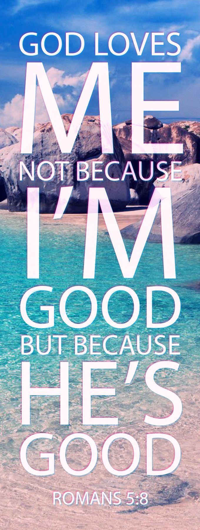 God Loves Me. Not because I'm Good. But because He's Good. Romans 5:8