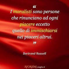 – I moralisti sono persone che rinunciano ad ogni piacere eccetto quello di immischiarsi nei piaceri altrui.  Bertrand Russell