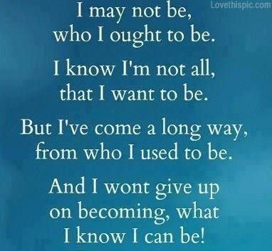 I may not be who I ought to be, I know I'm not all that I #want to be, but I've come a long way from who I used to be, and I won't give up on becoming what I know I can be! #Progress