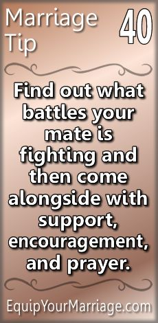 Practical Marriage Tip 40 - Find out what battles your mate is fighting and then come alongside them with support, encouragement, and prayer.