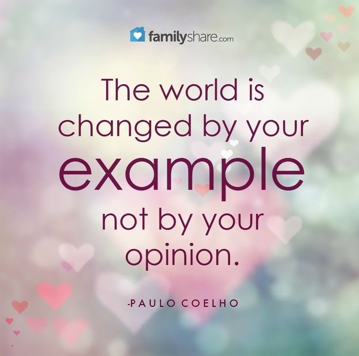 """The world is changed by your example, not by your opinion."" -Paulo Coelho"