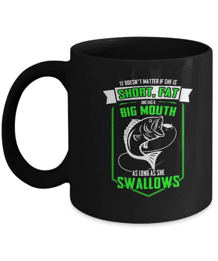 It doesn't matter if she is short, fat and has a big mouth as long as she swallows Fishing lovers special cofee mugs - 11 OZ Black coffee mugs and tea cups Gift Ideas for Fishing Lovers Black Coffee mugs