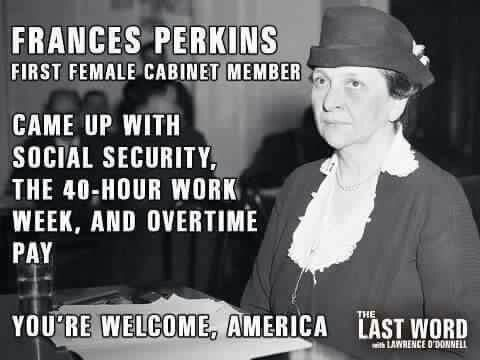 Frances Perkins, first female cabinet member - came up with social security and overtime pay