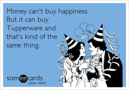 Money can't buy happiness, But it can buy Tupperware and that's kind of the same thing.