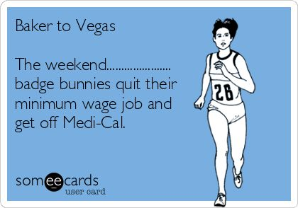 Baker to Vegas The weekend...................... badge bunnies quit their minimum wage job and get off Medi-Cal.