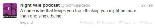 """""""A name is a lie that keeps you from thinking you might be more than one single being."""" -- Welcome to Night Vale"""