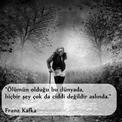 Ölümün olduğu bu dünyada, hiçbir şey çok da ciddi değildir aslında. - Franz Kafka