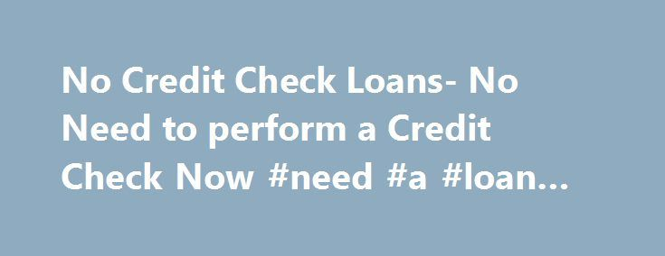 No Credit Check Loans- No Need to perform a Credit Check Now #need #a #loan #fast http://loan-credit.nef2.com/no-credit-check-loans-no-need-to-perform-a-credit-check-now-need-a-loan-fast/  #no credit check loan # No Credit Check Loans –Money without Credit Check Online Since time and events can be unpredictable, most of the time we are not prepared to what will come to us. Lucky for us if it is a good one but in cases that unfortunate events may occur such as emergency medical confinement…