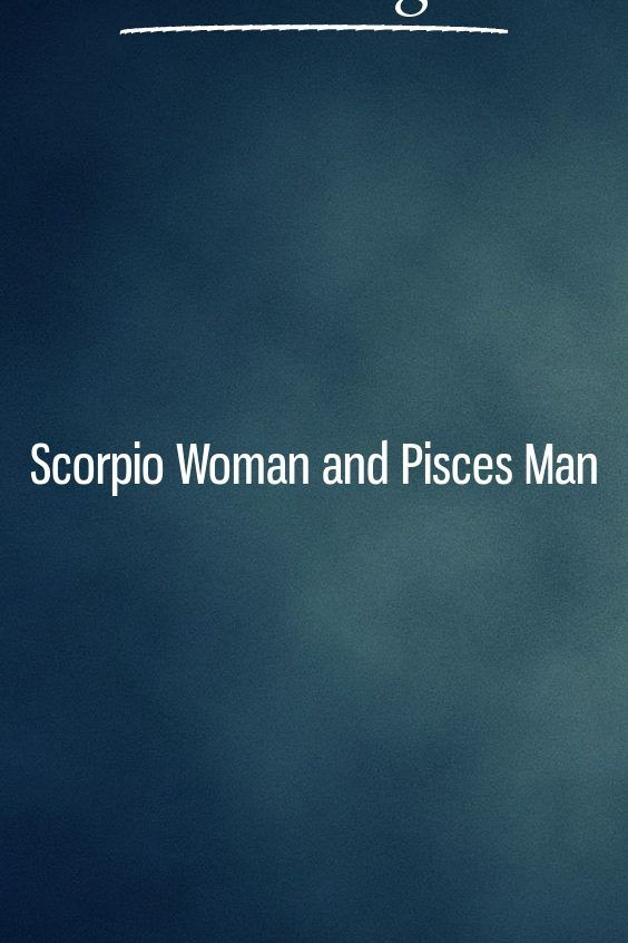 Scorpio Woman and Pisces Man | Relationship Ideas | Pisces men in