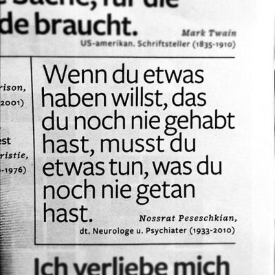 If you want something, that you haven't yet had, you must do something you haven't yet done! Love German