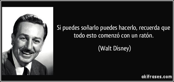 Si puedes soñarlo puedes hacerlo, recuerda que todo esto comenzó con un ratón. (Walt Disney)