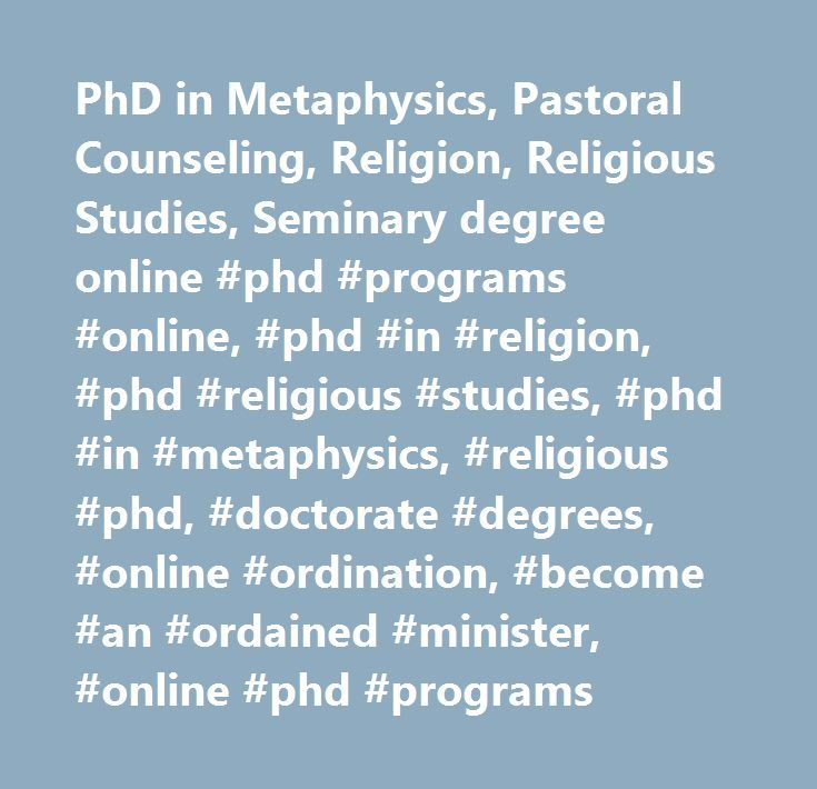 PhD in Metaphysics, Pastoral Counseling, Religion, Religious Studies, Seminary degree online #phd #programs #online, #phd #in #religion, #phd #religious #studies, #phd #in #metaphysics, #religious #phd, #doctorate #degrees, #online #ordination, #become #an #ordained #minister, #online #phd #programs…