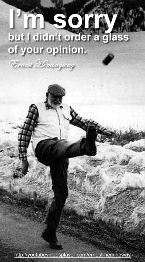 """I'm sorry but I didn't order a glass of your opinion."" Ernest Hemingway just playing kick the can. http://youtubevideosplayer.com/ernest-hemingway"