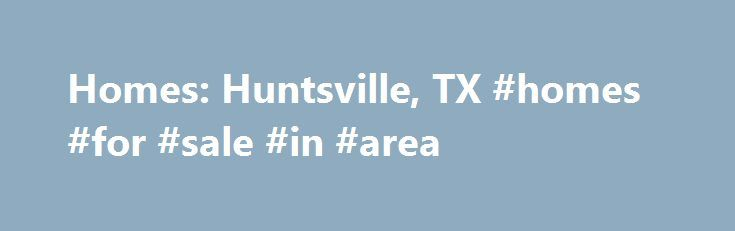 Homes: Huntsville, TX #homes #for #sale #in #area http://property.remmont.com/homes-huntsville-tx-homes-for-sale-in-area/  Homes: Huntsville, TX Why use Zillow? Zillow helps you find the newest Huntsville real estate listings. By analyzing information on thousands of single family homes for sale in Huntsville, Texas and across the United States, we calculate home values (Zestimates) and the Zillow Home Value Price Index for Huntsville proper, its neighborhoods, and surrounding areas.
