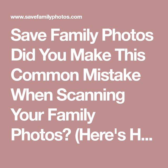 Save Family Photos Did You Make This Common Mistake When Scanning Your Family Photos? (Here's How to Fix It!) - Save Family Photos