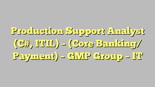 Production Support Analyst (C#, ITIL) - (Core Banking/ Payment) - GMP Group – IT