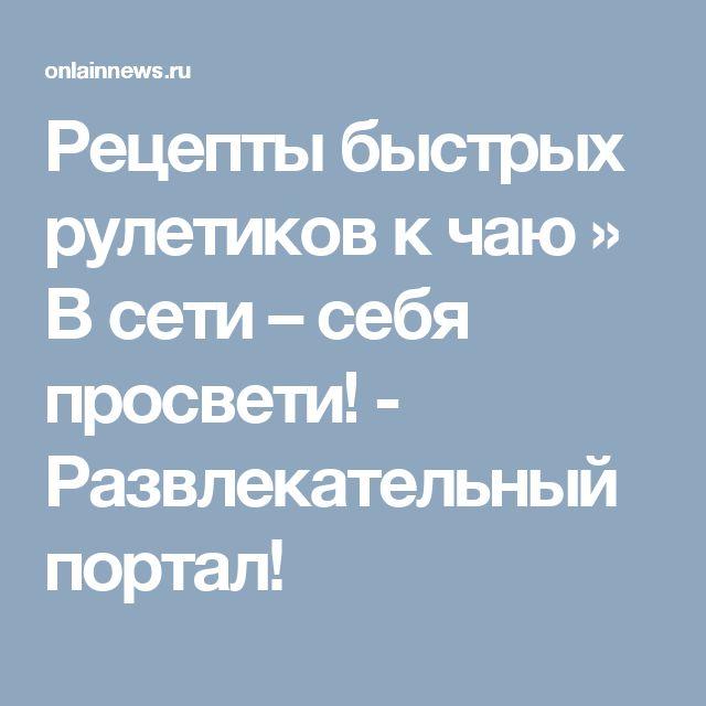 Рецепты быстрых рулетиков к чаю » В сети – себя просвети! - Развлекательный портал!