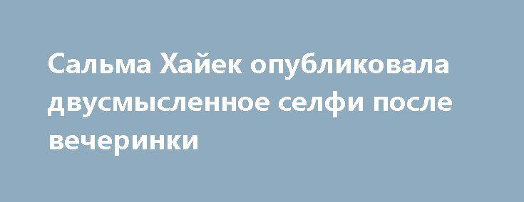 Сальма Хайек опубликовала двусмысленное селфи после вечеринки https://joinfo.ua/showbiz/1208818_Salma-Hayek-opublikovala-dvusmislennoe-selfi.html
