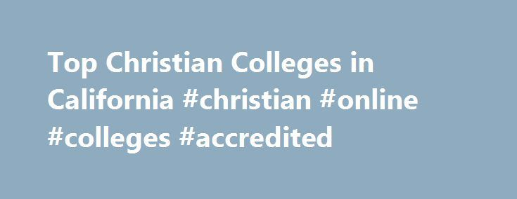 Top Christian Colleges in California #christian #online #colleges #accredited http://jamaica.remmont.com/top-christian-colleges-in-california-christian-online-colleges-accredited/  # California Fresno Pacific UniversityU.S. News Rank: Regional Universities (West) Tier 1 Fresno, California Est. 1944 42-acre campus Denominational Affiliation: Mennonite Brethren Athletic Association: NAIA fresno.edu Westmont CollegeForbes 10-11 rank: No. 81U.S. News Rank: National Liberal Arts Tier 1 Santa…