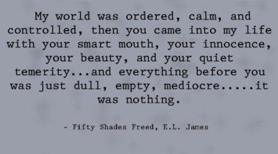 "One of my favorite quotes from ""Fifty Shades Freed""--Christian Grey to Ana Steele."