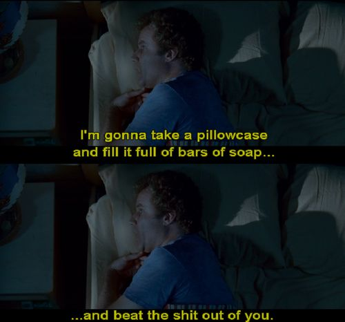 iM gonna take a pillowcase and fill it full of bars of soap...and beat the SHIT out of you!!  Step Brothers