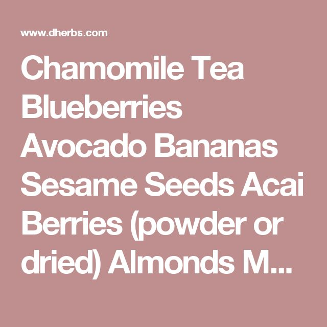 Chamomile Tea Blueberries Avocado Bananas Sesame Seeds Acai Berries (powder or dried) Almonds Maca Root Oranges Leafy Green Vegetables (Kale, spinach, Swiss Chard) Back to Health A-Z: Conditions Index
