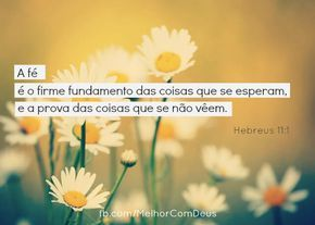 """""""Ora, a fé é o firme fundamento das coisas que se esperam, e a prova das coisas que se não vêem."""" Hebreus 11:1 #MelhorComDeus"""