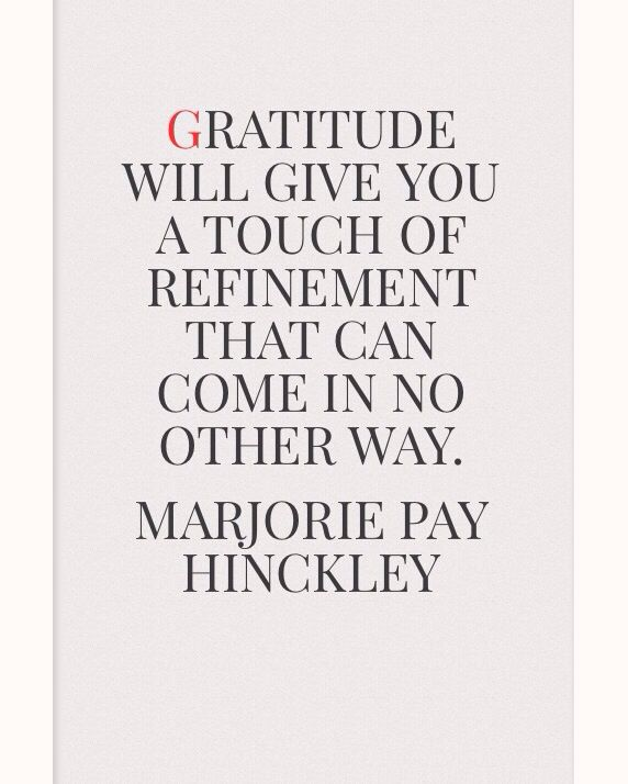 Gratitude will give you a touch of refinement that can come in no other way.