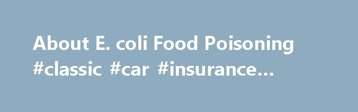 About E. coli Food Poisoning #classic #car #insurance #quotes http://insurance.remmont.com/about-e-coli-food-poisoning-classic-car-insurance-quotes/  #e insurance # E. coli Food Poisoning What is E. coli and how does it cause food poisoning? Escherichia coli (or E. coli ) is the most prevalent infecting organism in the family of gram-negative bacteria known as enterobacteriaceae. [1] Learn More About E. coli E. coli bacteria were discovered in the human colon in […]The post About E. coli…