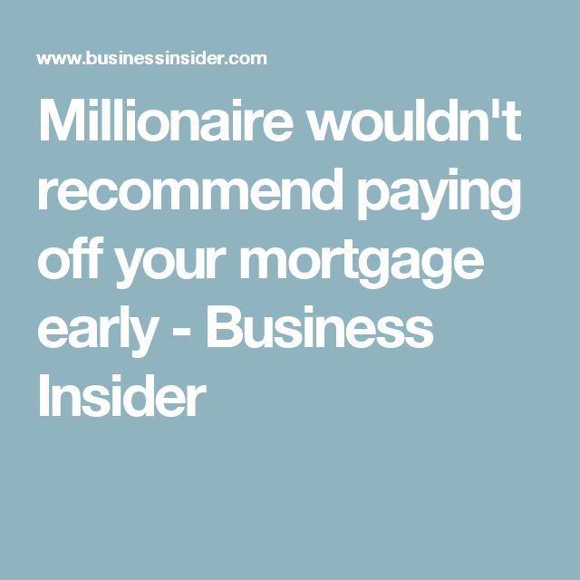 Millionaire wouldn't recommend paying off your mortgage early - Business Insider