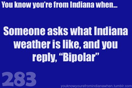 "You know you're from Indiana when someone asks what Indiana weather is like, and you reply, ""Bipolar"""