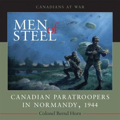 Men of Steel: Canadian Paratroopers in Normandy, 1944 by Bernd Horn #canada150 #worldwar2 #canadianarmy #normandy