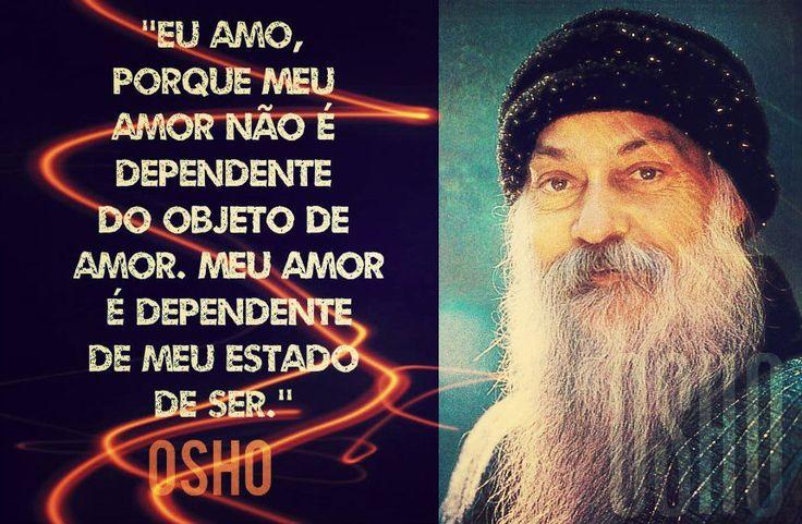 Eu amo porque meu amor não é dependente do objeto de amor, meu amor é dependente de meu estado de ser. -Osho