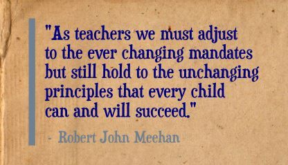 """As teachers we must adjust to the ever changing mandates but still hold to the unchanging principles that every child can and will succeed."" Robert John Meehan"