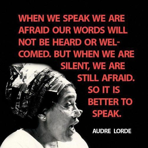 When we speak we are afraid our words will not be heard or welcomed. But when we are silent, we are still afraid. So it is better to speak. - Audre Lorde #quotes