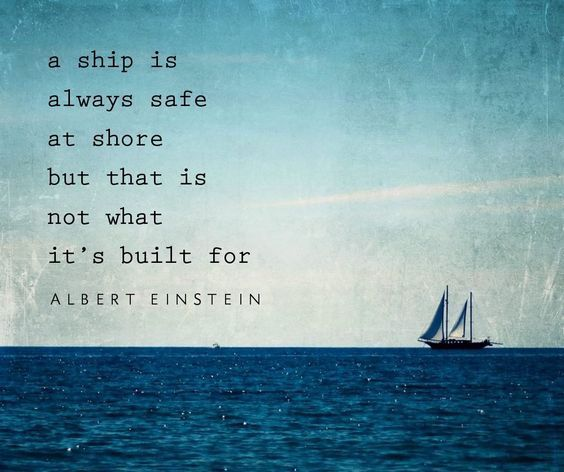 A ship is always safe at shore but that is not what it's built for - Albert Einstein