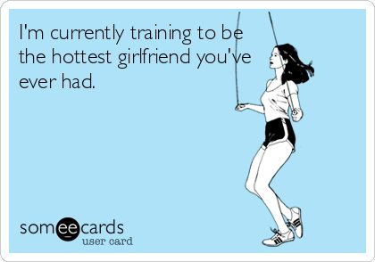 I'm currently training to be the hottest girlfriend you've ever had. | Flirting Ecard | someecards.com