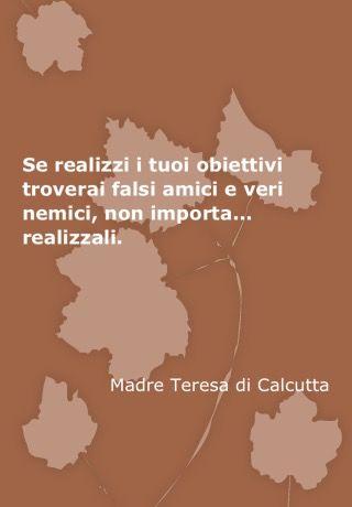 Se realizzi i tuoi obiettivi troverai falsi amici e veri nemici, non importa ..... realizzali. Madre Teresa di Calcutta .
