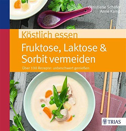 Köstlich essen Fruktose, Laktose & Sorbit vermeiden: Über 100 Rezepte: unbeschwert genießen (REIHE, Köstlich essen)