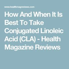 How And When It Is Best To Take Conjugated Linoleic Acid (CLA) - Health Magazine Reviews