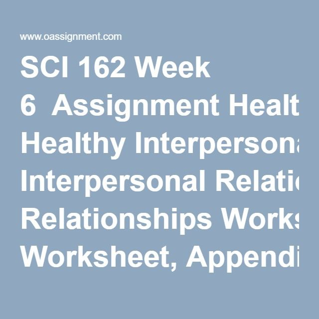 SCI 162 Week 6  Assignment Healthy Interpersonal Relationships Worksheet, Appendix – F  Discussion Question 1, 2, 3, 4
