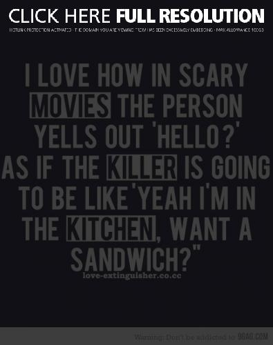 Oh my goodness...yes. And why is it that women in horror movies are always so stupid????Sandwiches, Laugh, Quotes, Scary Movies, The Killers, Funny Stuff, So True, Horror Movie, True Stories