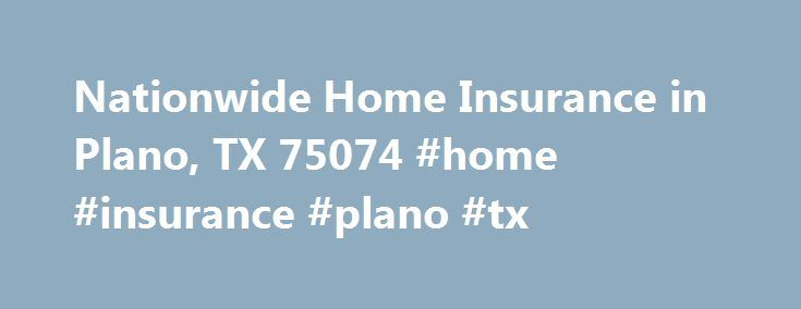 Nationwide Home Insurance in Plano, TX 75074 #home #insurance #plano #tx http://north-carolina.remmont.com/nationwide-home-insurance-in-plano-tx-75074-home-insurance-plano-tx/  # Homeowners Insurance 75074 Protect your house and personal property by choosing the right insurance coverage from Nationwide. Learn about coverage options for your home … Find discounts … Reginald Denard White knows just how to protect Plano residences with a home insurance policy. Earned through years of listening…