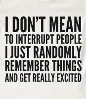 I don't mean to interrupt people. I just randomly remember things and get really excited!