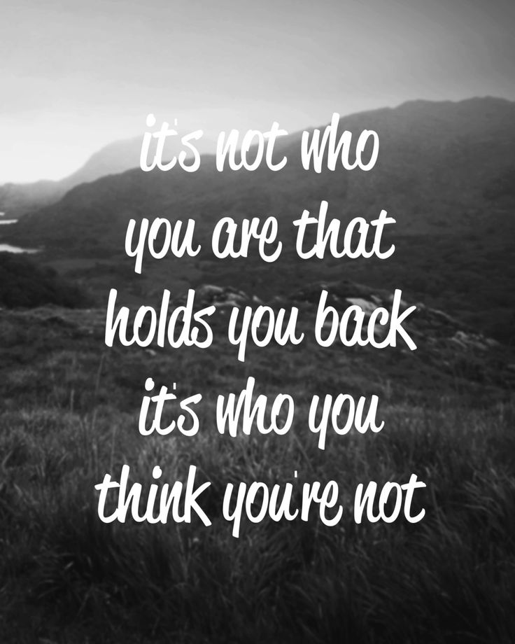 """its not who you are that holds you back, its who you think you are not."""