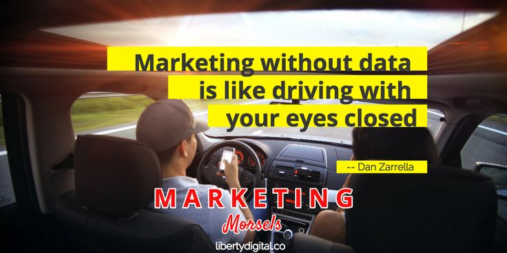 Marketing Data Importance: Marketing without data is like driving with your eyes closed -- Dan Zarrella. Marketing Morsels by Liberty Digital