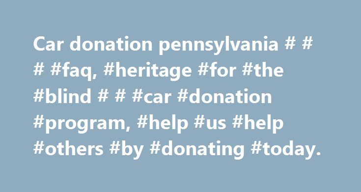 Car donation pennsylvania # # # #faq, #heritage #for #the #blind # # #car #donation #program, #help #us #help #others #by #donating #today. http://georgia.nef2.com/car-donation-pennsylvania-faq-heritage-for-the-blind-car-donation-program-help-us-help-others-by-donating-today/  # Frequently Asked Questions Why donate to Heritage for the Blind instead of the competitors? Heritage for the Blind is a non-profit organization, while most of our competitors are for-profit companies that run a car…