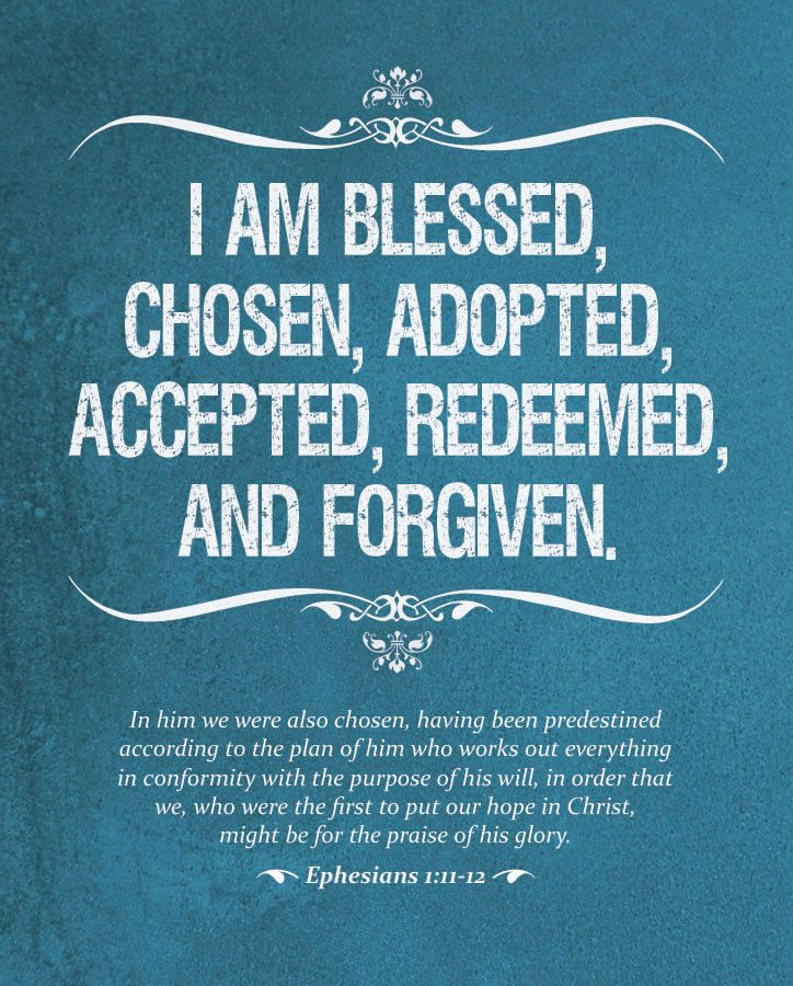 I AM BLESSED,  CHOSEN, ADOPTED,  ACCEPTED, REDEEMED,  AND FORGIVEN.    In him we were also chosen, having been predestined  according to the plan of him who works out everything  in conformity with the purpose of his will, in order that  we, who were the first to put our hope in Christ,  might be for the praise of his glory.    • Ephesians 1:11-12 •