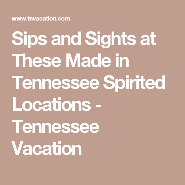 Sips and Sights at These Made in Tennessee Spirited Locations - Tennessee Vacation